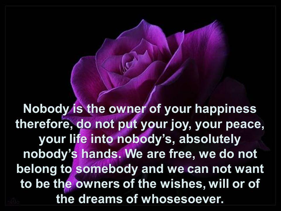 Ninguém é dono da sua felicidade, por isso não entregue sua alegria, sua paz sua vida nas mãos de ninguém, absolutamente ninguém. Somos livres, não pe
