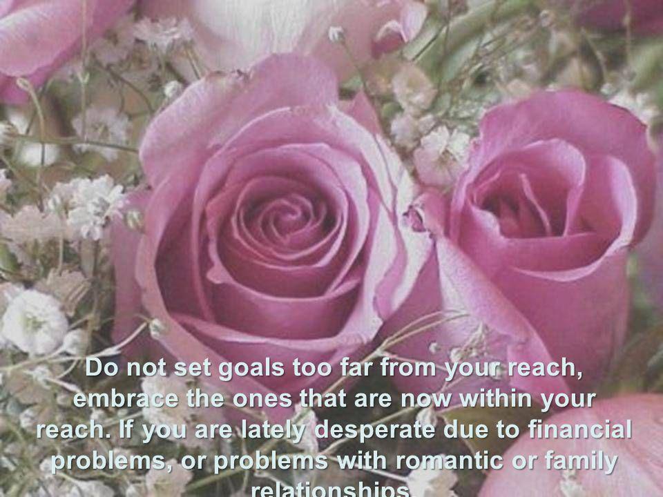 Não coloque objetivo longe demais de suas mãos, abrace os que estão ao seu alcance hoje. Se andas desesperado por problemas financeiros, amorosos, ou