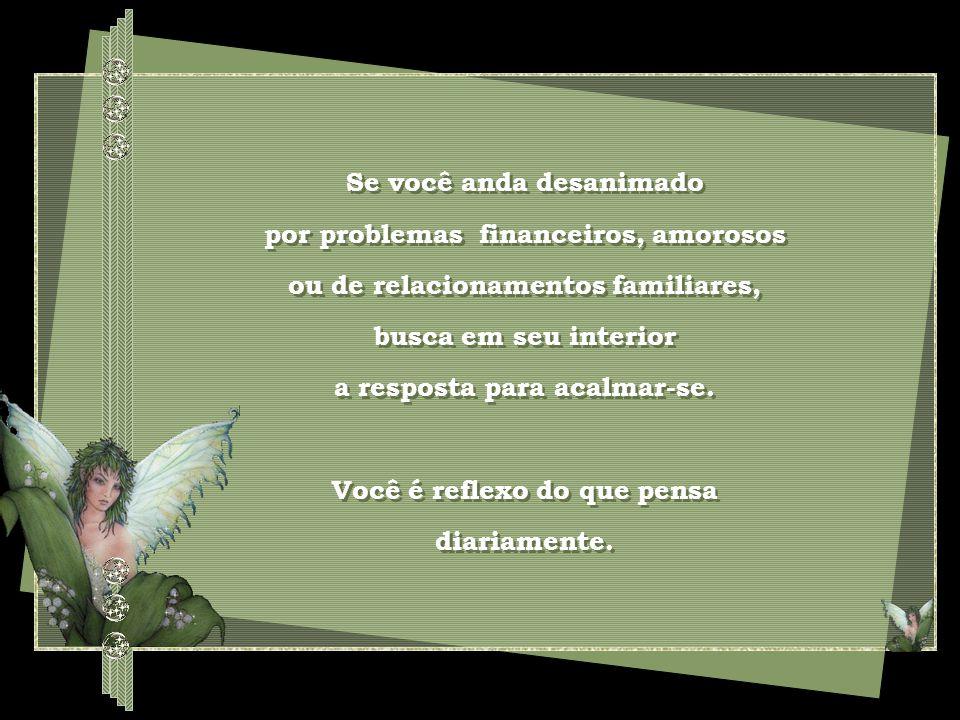 Se você anda desanimado por problemas financeiros, amorosos ou de relacionamentos familiares, busca em seu interior a resposta para acalmar-se.