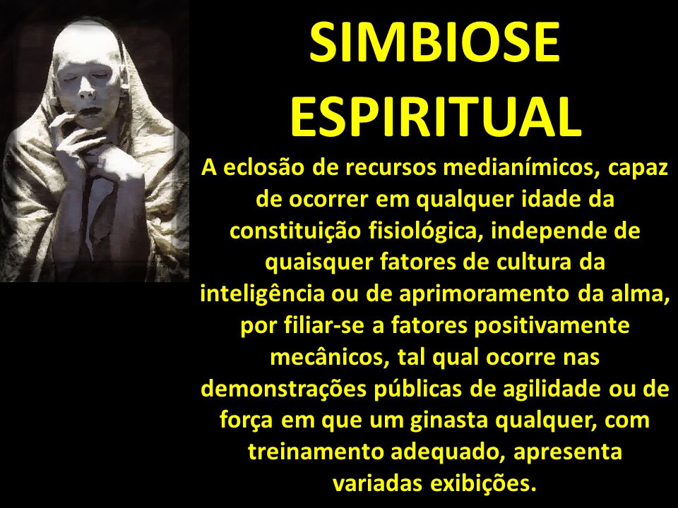 SIMBIOSE ESPIRITUAL A eclosão de recursos medianímicos, capaz de ocorrer em qualquer idade da constituição fisiológica, independe de quaisquer fatores