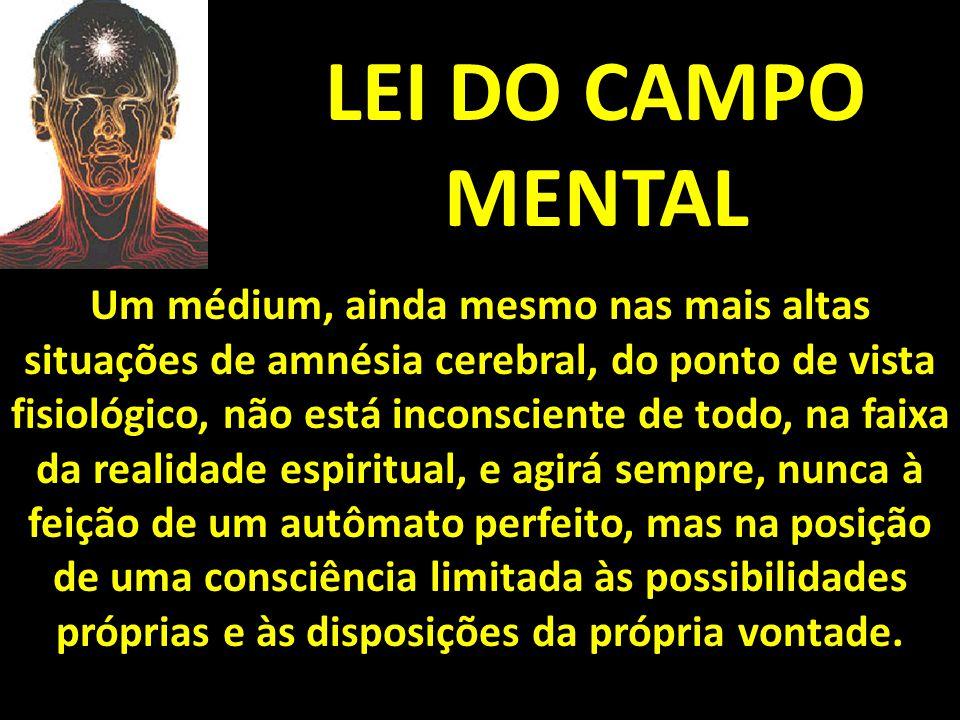 LEI DO CAMPO MENTAL Um médium, ainda mesmo nas mais altas situações de amnésia cerebral, do ponto de vista fisiológico, não está inconsciente de todo,