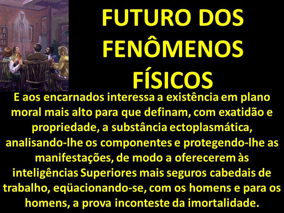 FUTURO DOS FENÔMENOS FÍSICOS E aos encarnados interessa a existência em plano moral mais alto para que definam, com exatidão e propriedade, a substânc