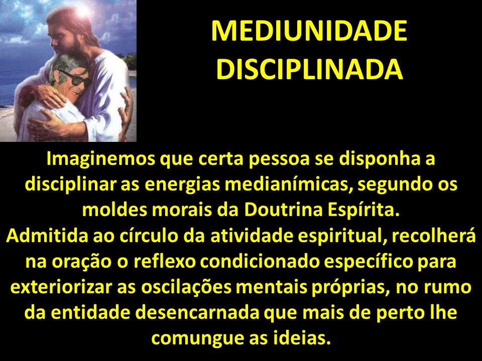 MEDIUNIDADE DISCIPLINADA Imaginemos que certa pessoa se disponha a disciplinar as energias medianímicas, segundo os moldes morais da Doutrina Espírita