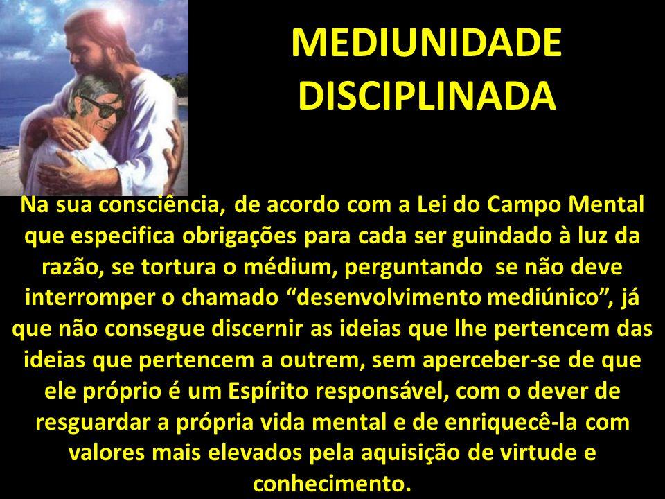 MEDIUNIDADE DISCIPLINADA Na sua consciência, de acordo com a Lei do Campo Mental que especifica obrigações para cada ser guindado à luz da razão, se t