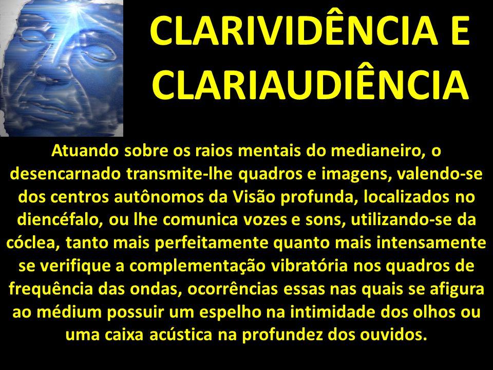 CLARIVIDÊNCIA E CLARIAUDIÊNCIA Atuando sobre os raios mentais do medianeiro, o desencarnado transmite-lhe quadros e imagens, valendo-se dos centros au