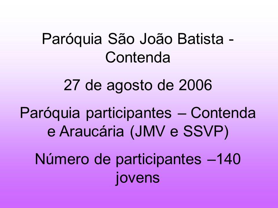 Paróquia São João Batista - Contenda 27 de agosto de 2006 Paróquia participantes – Contenda e Araucária (JMV e SSVP) Número de participantes –140 jovens