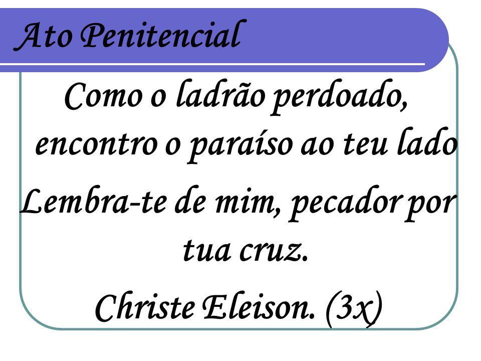 Ato Penitencial Como o ladrão perdoado, encontro o paraíso ao teu lado Lembra-te de mim, pecador por tua cruz. Christe Eleison. (3x)