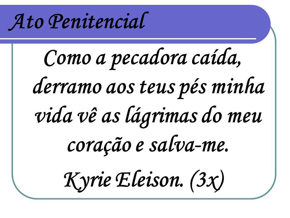 Ato Penitencial Como a pecadora caída, derramo aos teus pés minha vida vê as lágrimas do meu coração e salva-me. Kyrie Eleison. (3x)