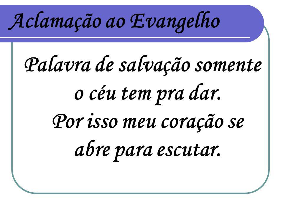 Aclamação ao Evangelho Palavra de salvação somente o céu tem pra dar. Por isso meu coração se abre para escutar.