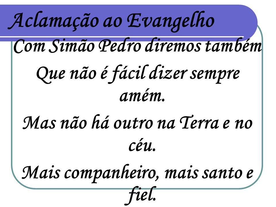 Aclamação ao Evangelho Com Simão Pedro diremos também Que não é fácil dizer sempre amém. Mas não há outro na Terra e no céu. Mais companheiro, mais sa
