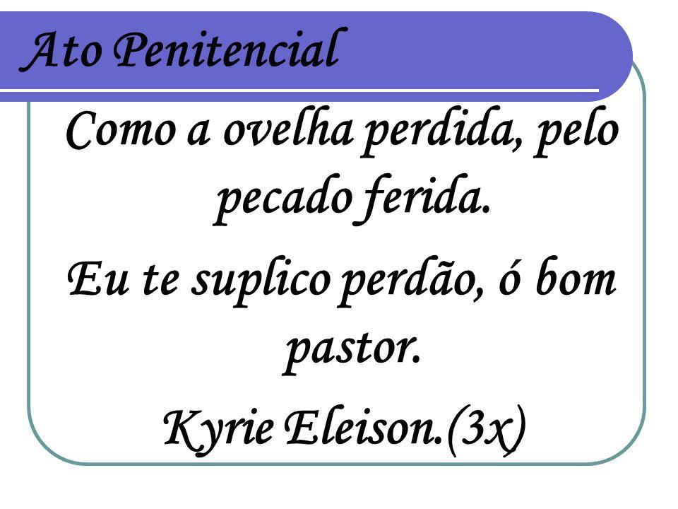 Ato Penitencial Como a ovelha perdida, pelo pecado ferida. Eu te suplico perdão, ó bom pastor. Kyrie Eleison.(3x)