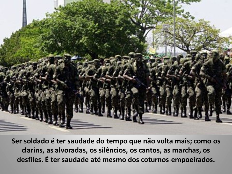 Ser soldado é levar esperança aos que perderam a fé, sonhos aos que deixaram de acreditar, apoio aos que vivem abandonados, solidariedade aos que estã