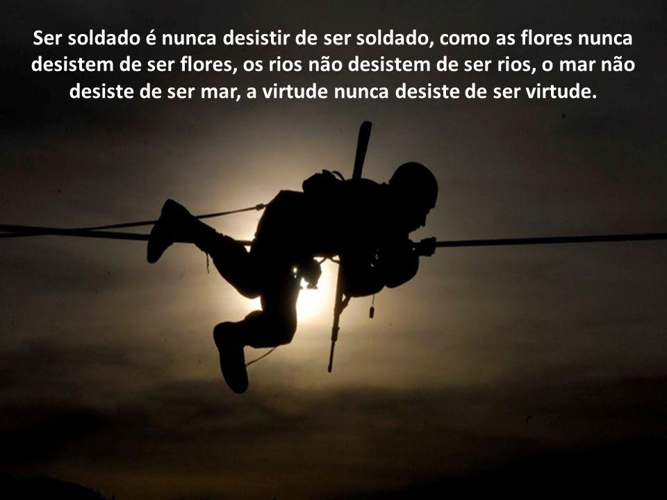 Ser soldado é ser como você. Ter entusiasmo e patriotismo, na mesma dimensão da vida. Não calar-se diante de agressões. Ter coragem para defender, com