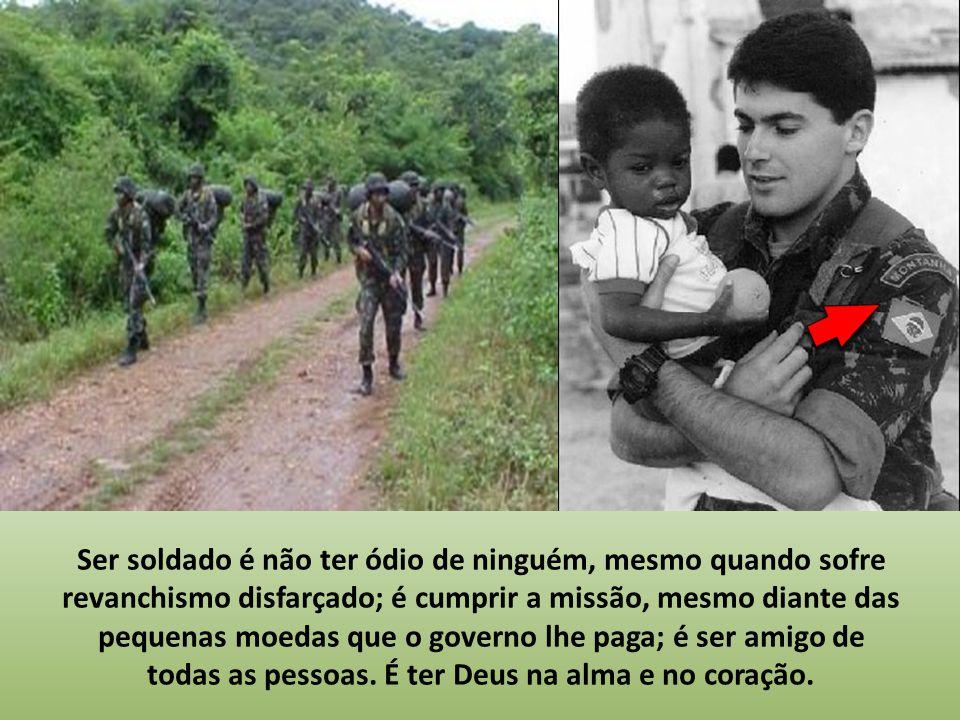 Ser soldado é querer que o sol brilhe em todo o Brasil e não apenas em alguns lugares; é querer que a democracia seja verdadeira para todos e não apen