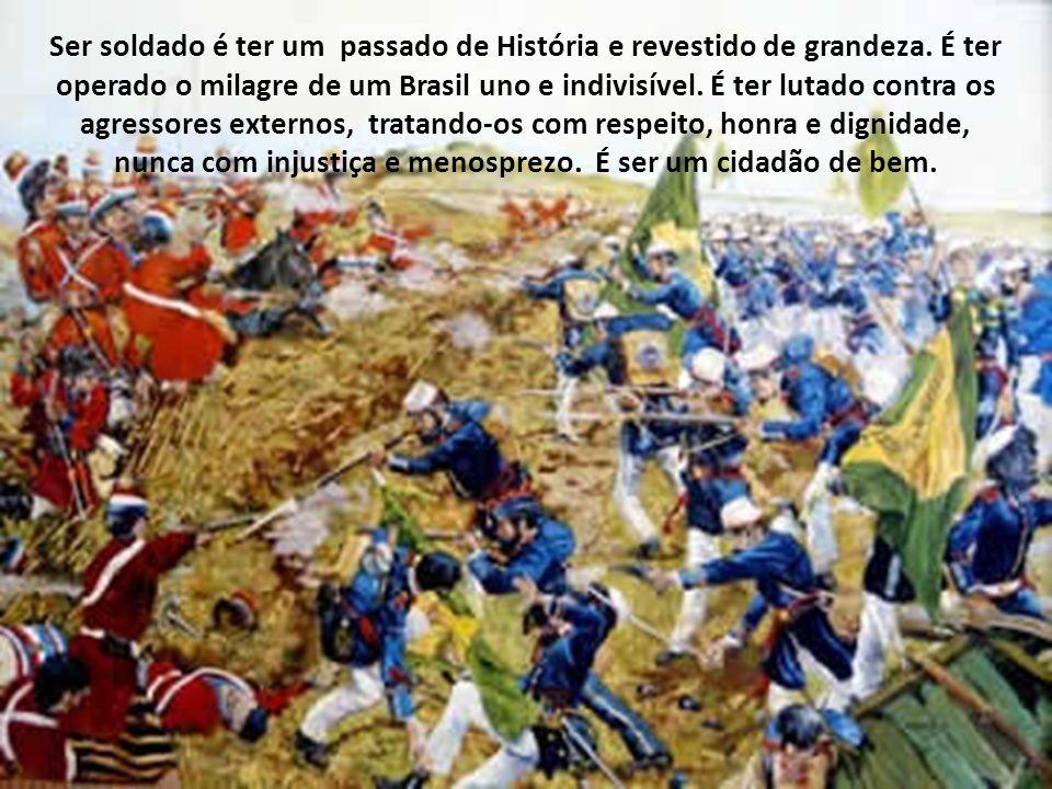 Ser soldado é estar presente na História do Brasil. É ser o construtor dessa História, consolidando a independência, proclamando a República, lutando