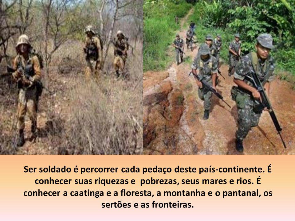 Ser soldado é ter um passado de História e revestido de grandeza. É ter operado o milagre de um Brasil uno e indivisível. É ter lutado contra os agres