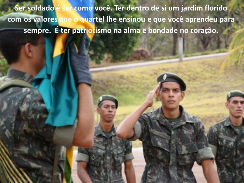 Ser soldado é ter por este país uma paixão infinita, um amor que não termina, um orgulho que não se mede, um sentimento que não se acaba.