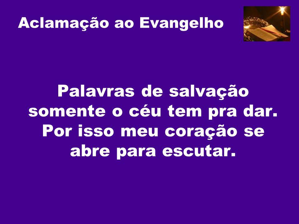 Aclamação ao Evangelho Palavras de salvação somente o céu tem pra dar. Por isso meu coração se abre para escutar.