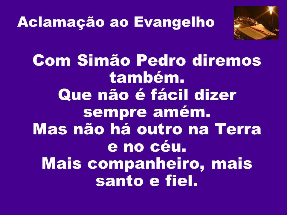Aclamação ao Evangelho Com Simão Pedro diremos também. Que não é fácil dizer sempre amém. Mas não há outro na Terra e no céu. Mais companheiro, mais s