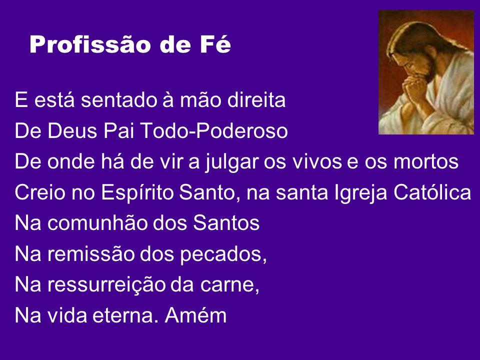 Profissão de Fé E está sentado à mão direita De Deus Pai Todo-Poderoso De onde há de vir a julgar os vivos e os mortos Creio no Espírito Santo, na san