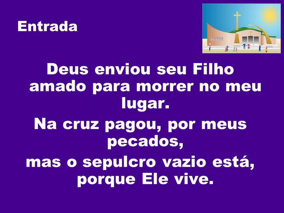 Entrada Deus enviou seu Filho amado para morrer no meu lugar. Na cruz pagou, por meus pecados, mas o sepulcro vazio está, porque Ele vive.