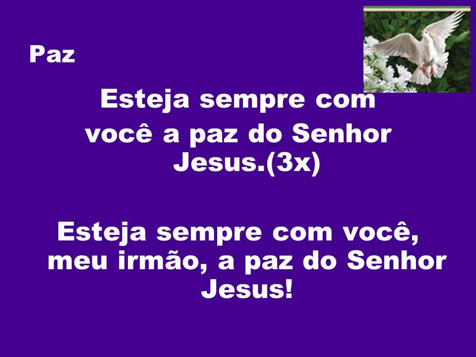 Paz Esteja sempre com você a paz do Senhor Jesus.(3x) Esteja sempre com você, meu irmão, a paz do Senhor Jesus!