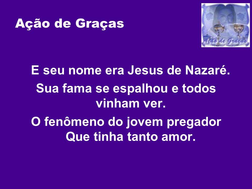 Ação de Graças E seu nome era Jesus de Nazaré. Sua fama se espalhou e todos vinham ver. O fenômeno do jovem pregador Que tinha tanto amor.