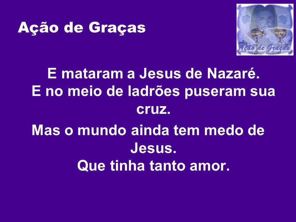 Ação de Graças E mataram a Jesus de Nazaré. E no meio de ladrões puseram sua cruz. Mas o mundo ainda tem medo de Jesus. Que tinha tanto amor.