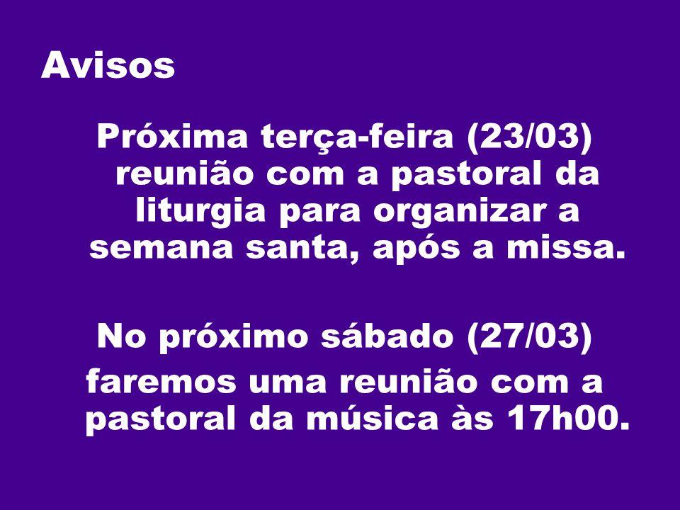 Avisos Próxima terça-feira (23/03) reunião com a pastoral da liturgia para organizar a semana santa, após a missa. No próximo sábado (27/03) faremos u