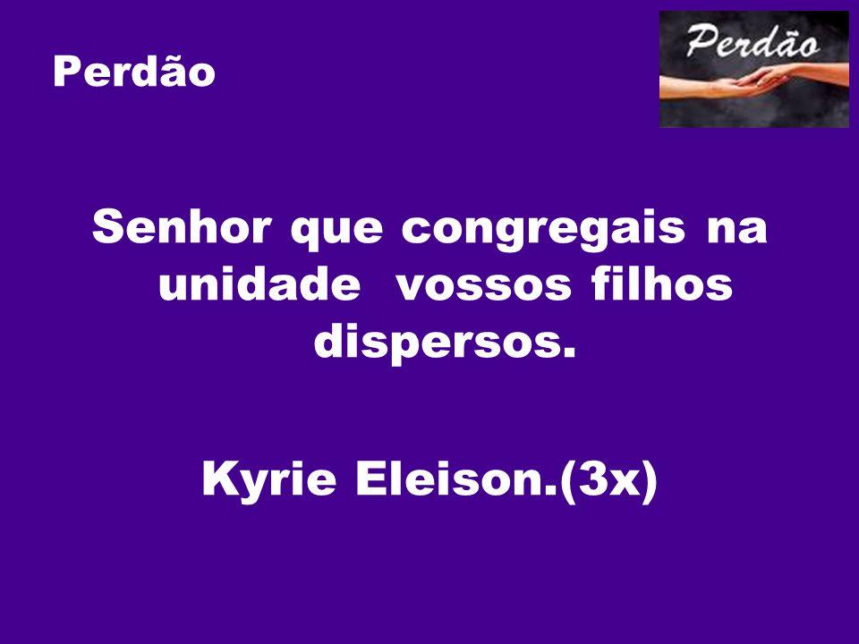 Perdão Senhor que congregais na unidade vossos filhos dispersos. Kyrie Eleison.(3x)
