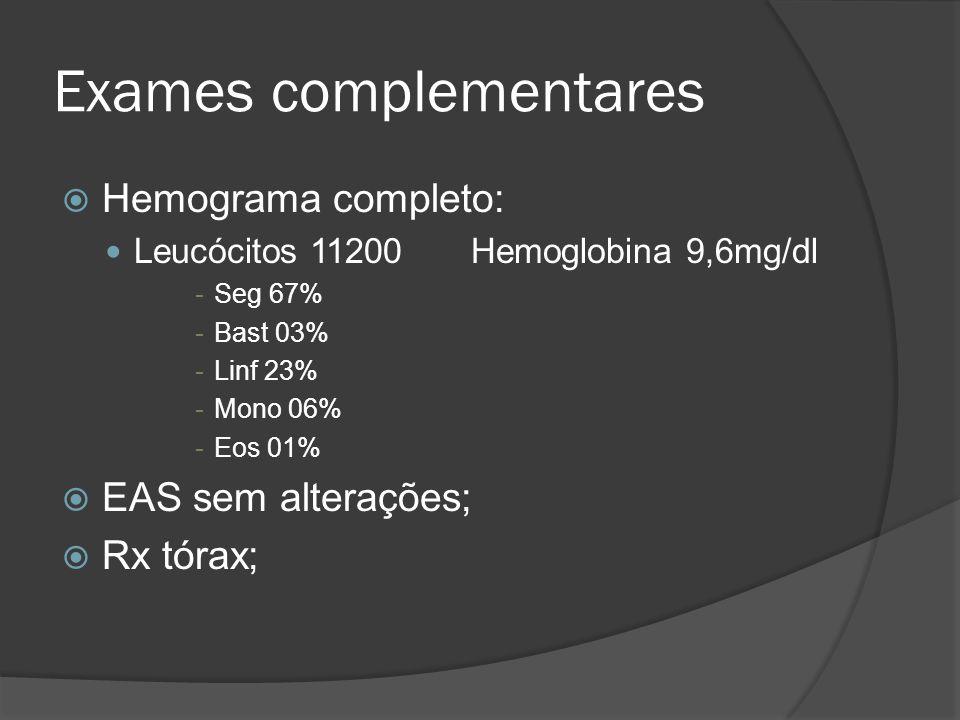 Exames complementares Hemograma completo: Leucócitos 11200 Hemoglobina 9,6mg/dl -Seg 67% -Bast 03% -Linf 23% -Mono 06% -Eos 01% EAS sem alterações; Rx