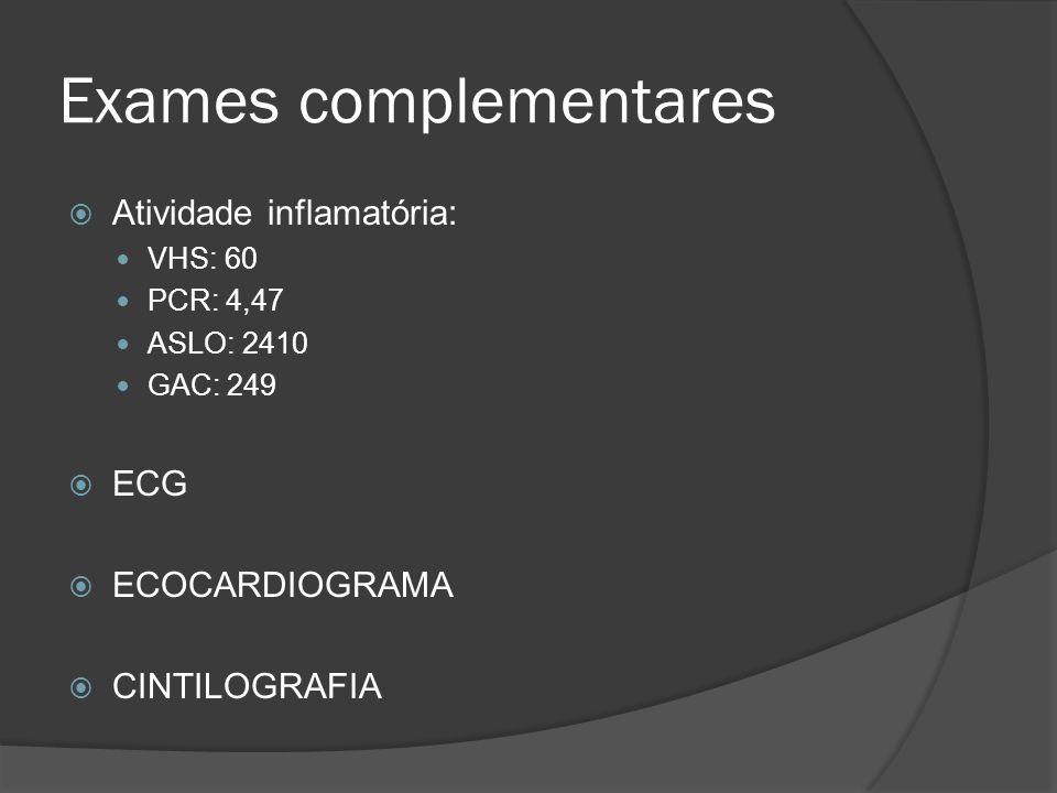 Exames complementares Atividade inflamatória: VHS: 60 PCR: 4,47 ASLO: 2410 GAC: 249 ECG ECOCARDIOGRAMA CINTILOGRAFIA