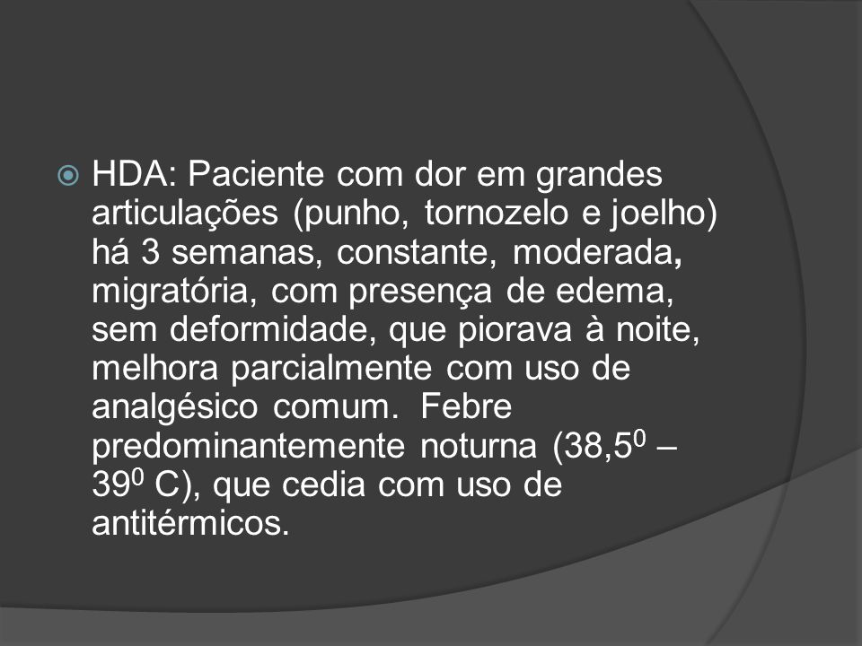 REVISÃO DE SISTEMAS: Quadro febril 1 semana antes do quadro atual; Odinofagia 1 semana antes do quadro atual; Sem demais queixas.