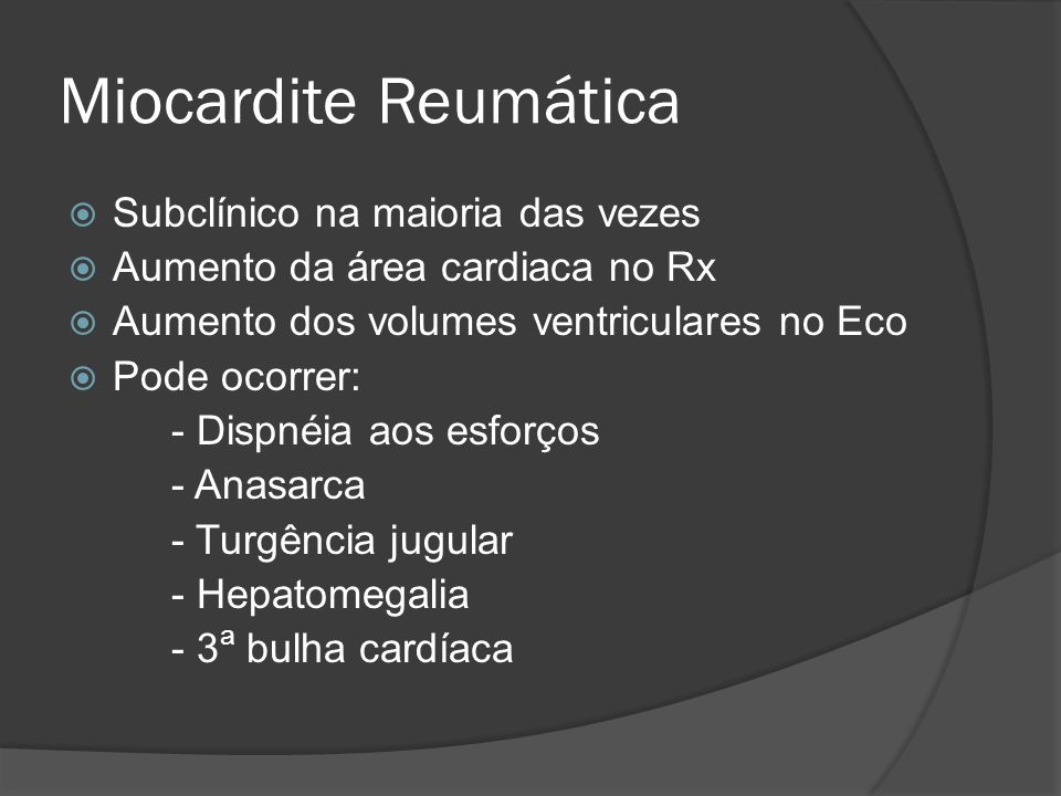 Miocardite Reumática Subclínico na maioria das vezes Aumento da área cardiaca no Rx Aumento dos volumes ventriculares no Eco Pode ocorrer: - Dispnéia