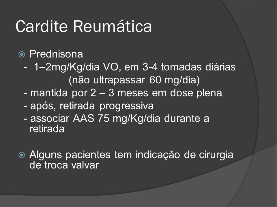 Cardite Reumática Prednisona - 1–2mg/Kg/dia VO, em 3-4 tomadas diárias (não ultrapassar 60 mg/dia) - mantida por 2 – 3 meses em dose plena - após, ret