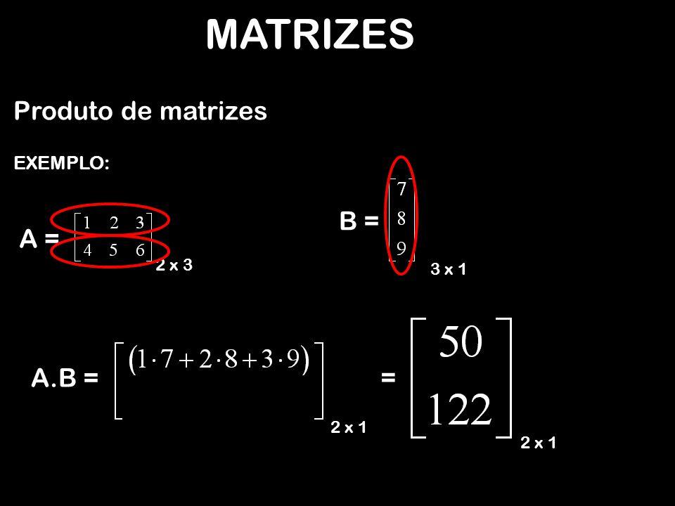 MATRIZES Produto de matrizes EXEMPLO: Só existe o produto de uma matriz A por uma matriz B se o número de colunas de A m x p B p x n C m x n A 3 x 2 B 2 x 4 C 3 x 4 A 3 x 2 B 4 x 2 Não é possível a multiplicação A for igual ao número de linhas de B.