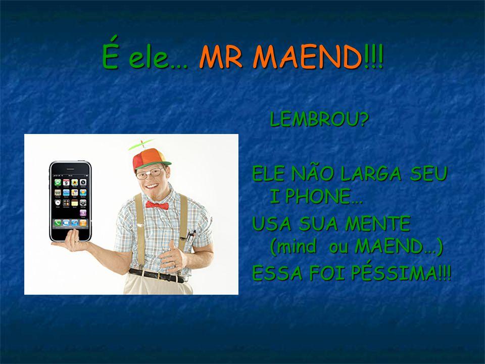 É ele… MR MAEND!!! LEMBROU? ELE NÃO LARGA SEU I PHONE… USA SUA MENTE (mind ou MAEND…) ESSA FOI PÉSSIMA!!!