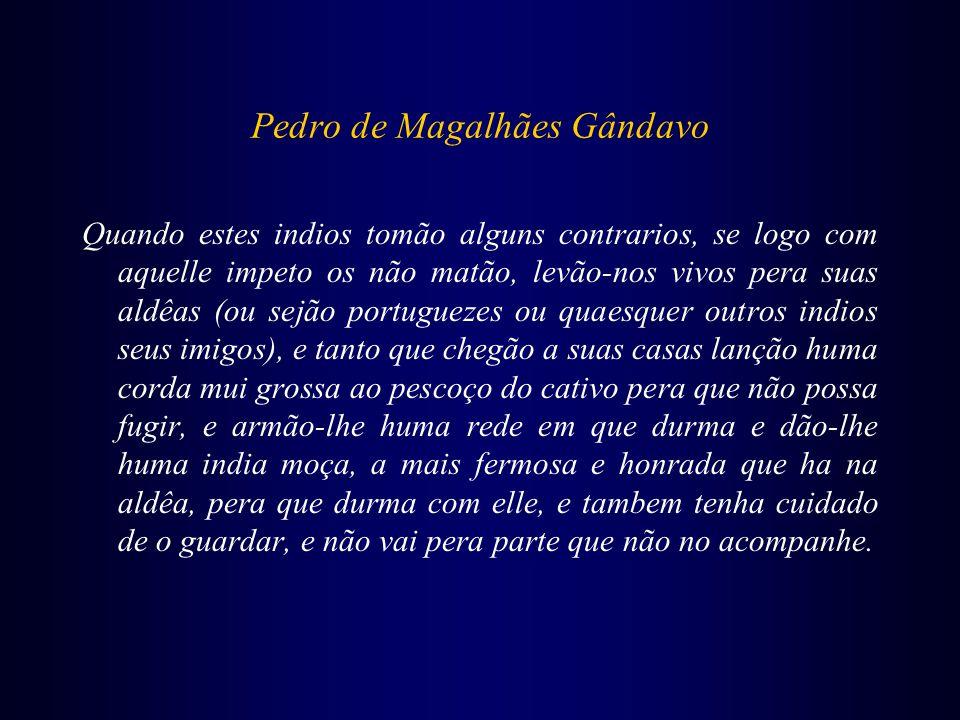 Pedro de Magalhães Gândavo Quando estes indios tomão alguns contrarios, se logo com aquelle impeto os não matão, levão-nos vivos pera suas aldêas (ou