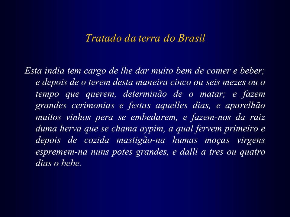 Tratado da terra do Brasil Esta india tem cargo de lhe dar muito bem de comer e beber; e depois de o terem desta maneira cinco ou seis mezes ou o temp