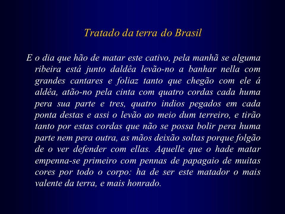 Tratado da terra do Brasil E o dia que hão de matar este cativo, pela manhã se alguma ribeira está junto daldêa levão-no a banhar nella com grandes ca