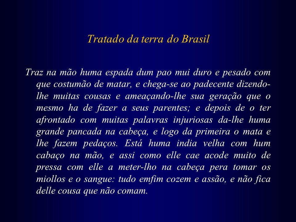 Tratado da terra do Brasil Traz na mão huma espada dum pao mui duro e pesado com que costumão de matar, e chega-se ao padecente dizendo- lhe muitas co