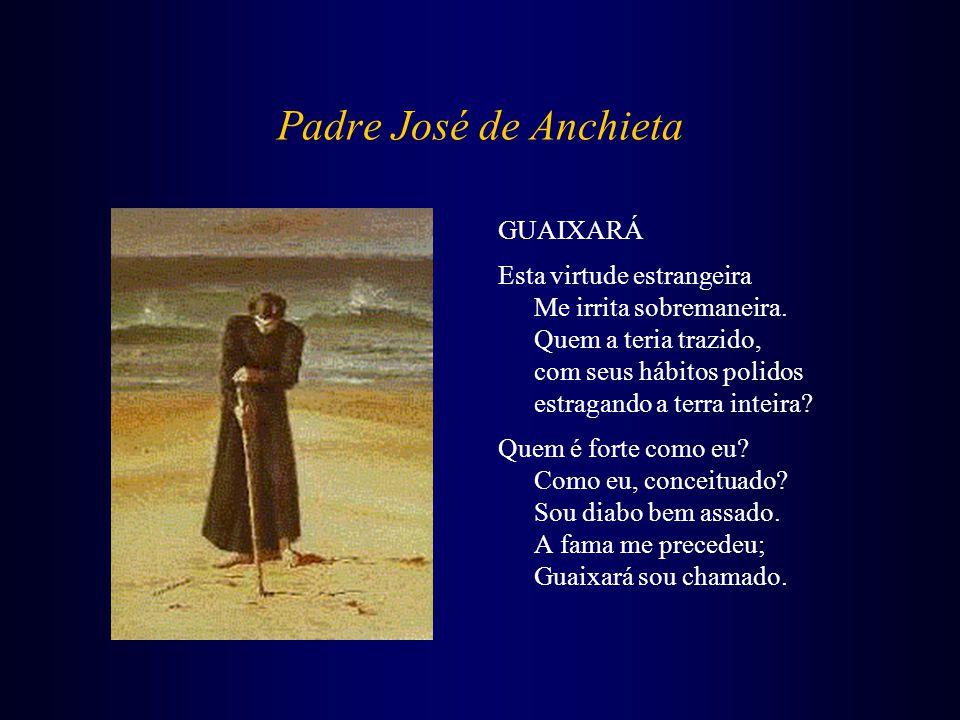 Padre José de Anchieta GUAIXARÁ Esta virtude estrangeira Me irrita sobremaneira. Quem a teria trazido, com seus hábitos polidos estragando a terra int