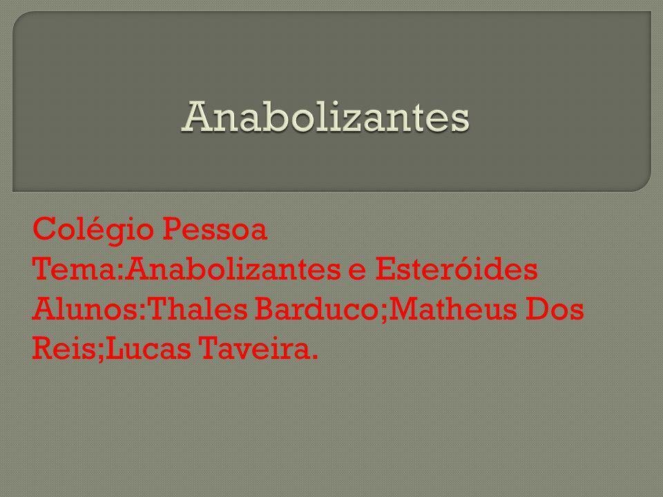 Colégio Pessoa Tema:Anabolizantes e Esteróides Alunos:Thales Barduco;Matheus Dos Reis;Lucas Taveira.