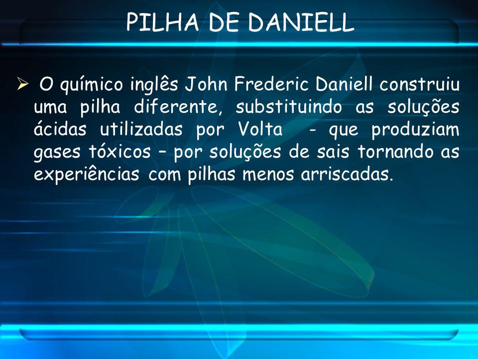 O químico inglês John Frederic Daniell construiu uma pilha diferente, substituindo as soluções ácidas utilizadas por Volta - que produziam gases tóxic