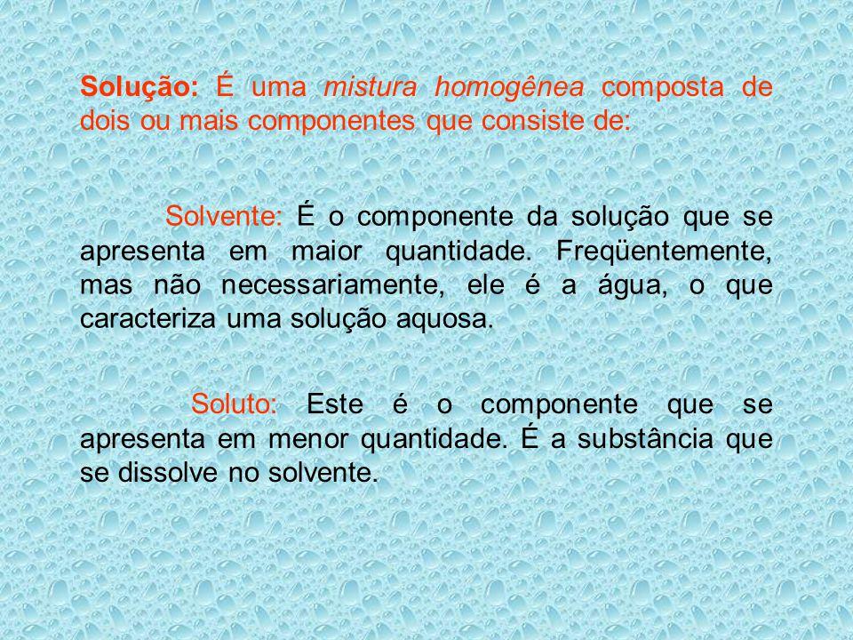 Solução: É uma mistura homogênea composta de dois ou mais componentes que consiste de: Solvente: É o componente da solução que se apresenta em maior q