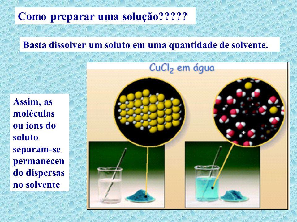 Como preparar uma solução????? Assim, as moléculas ou íons do soluto separam-se permanecen do dispersas no solvente Basta dissolver um soluto em uma q