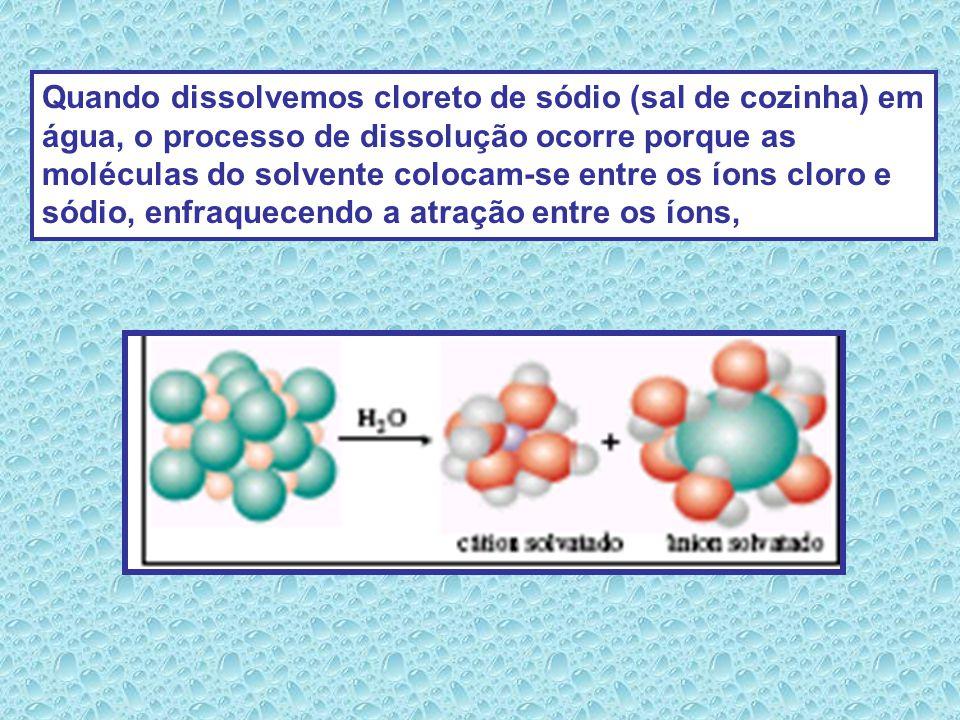 Quando dissolvemos cloreto de sódio (sal de cozinha) em água, o processo de dissolução ocorre porque as moléculas do solvente colocam-se entre os íons