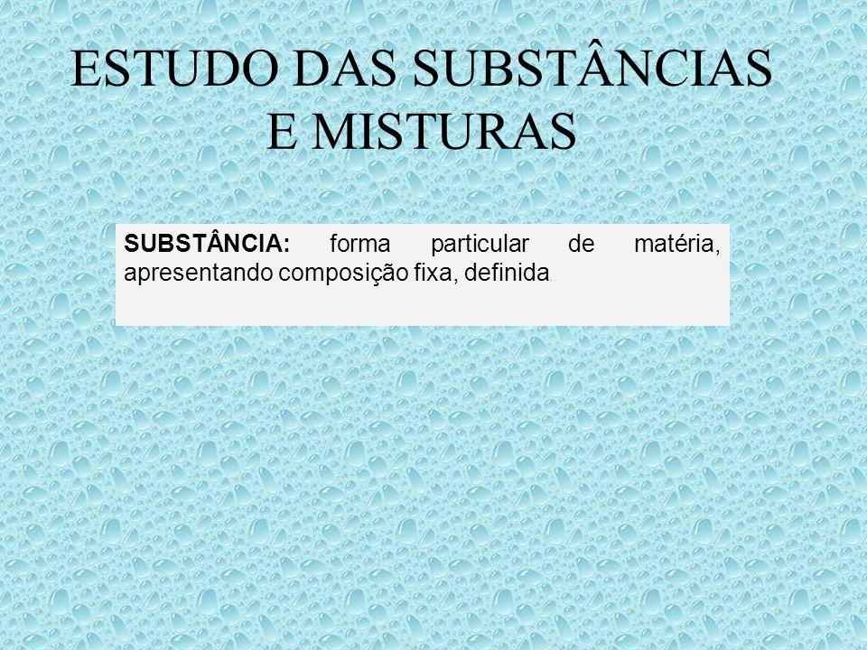 ESTUDO DAS SUBSTÂNCIAS E MISTURAS SUBSTÂNCIA: forma particular de matéria, apresentando composição fixa, definida.