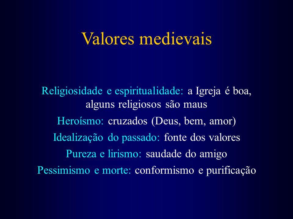 Valores medievais Religiosidade e espiritualidade: a Igreja é boa, alguns religiosos são maus Heroísmo: cruzados (Deus, bem, amor) Idealização do passado: fonte dos valores Pureza e lirismo: saudade do amigo Pessimismo e morte: conformismo e purificação