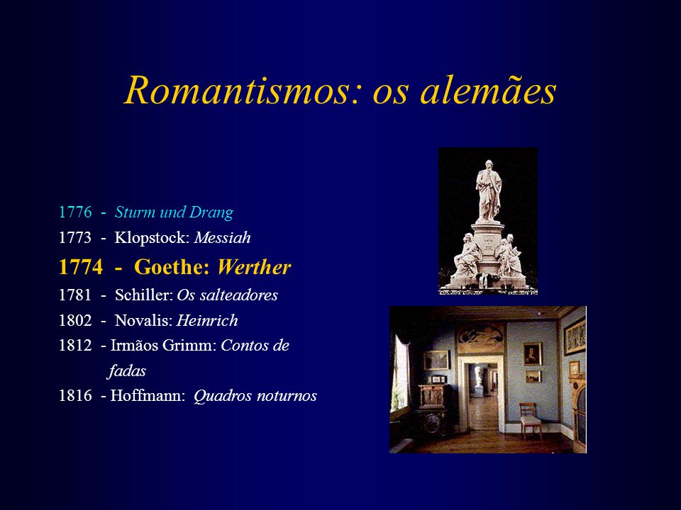Romantismos: os alemães 1776 - Sturm und Drang 1773 - Klopstock: Messiah 1774 - Goethe: Werther 1781 - Schiller: Os salteadores 1802 - Novalis: Heinrich 1812 - Irmãos Grimm: Contos de fadas 1816 - Hoffmann: Quadros noturnos